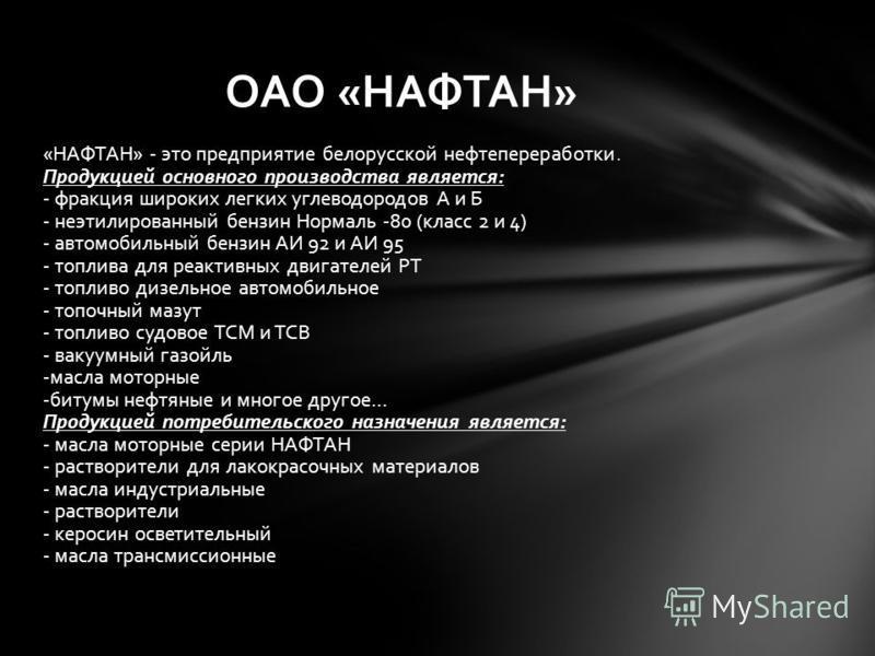 «НАФТАН» - это предприятие белорусской нефтепереработки. Продукцией основного производства является: - фракция широких легких углеводородов А и Б - неэтилированный бензин Нормаль -80 (класс 2 и 4) - автомобильный бензин АИ 92 и АИ 95 - топлива для ре