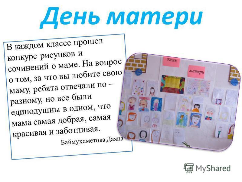 День матери В каждом классе прошел конкурс рисунков и сочинений о маме. На вопрос о том, за что вы любите свою маму, ребята отвечали по – разному, но все были единодушны в одном, что мама самая добрая, самая красивая и заботливая. Баймухаметова Даяна