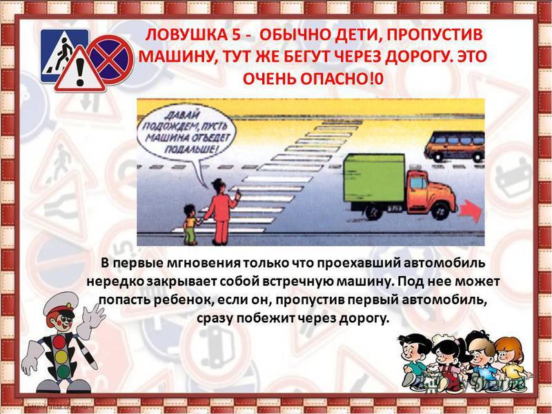 ЛОВУШКА 4 - УЧИТЕ ДЕТЕЙ НАБЛЮДАТЬ ЗА ДОРОГОЙ, ВИДЕТЬ И ПРЕДВИДЕТЬ ОПАСНОСТИ Дети попадают под машину в типичных дорожных ловушках.