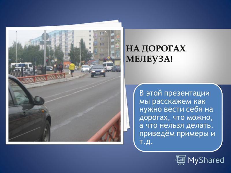 В этой презентации мы расскажем как нужно вести себя на дорогах, что можно, а что нельзя делать. приведём примеры и т.д.