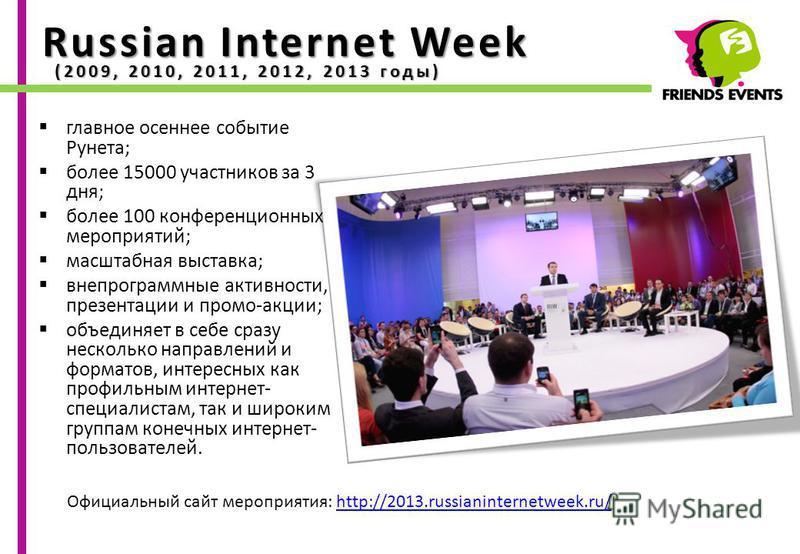 Russian Internet Week главное осеннее событие Рунета; более 15000 участников за 3 дня; более 100 конференционных мероприятий; масштабная выставка; внепрограммные активности, презентации и промо-акции; объединяет в себе сразу несколько направлений и ф