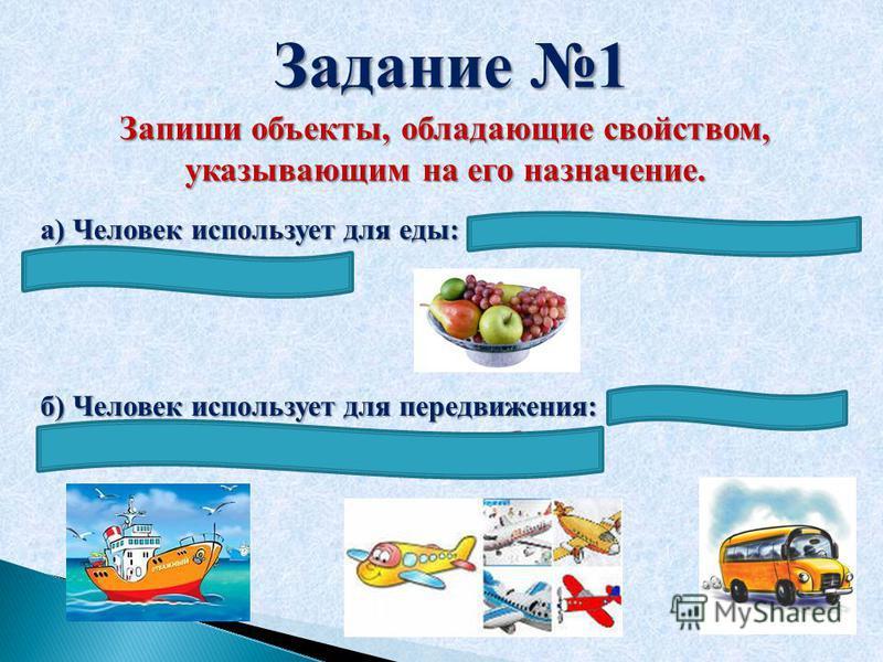 Задание 1 Запиши объекты, обладающие свойством, указывающим на его назначение. а) Человек использует для еды: яблоко, конфета, виноград, ложка, лимон, груша. б) Человек использует для передвижения: велосипед, автомобиль, пароход, самолет, автобус.