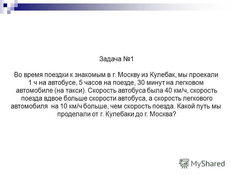 Задача 1 Во время поездки к знакомым в г. Москву из Кулебак, мы проехали 1 ч на автобусе, 5 часов на поезде, 30 минут на легковом автомобиле (на такси). Скорость автобуса была 40 км/ч, скорость поезда вдвое больше скорости автобуса, а скорость легков