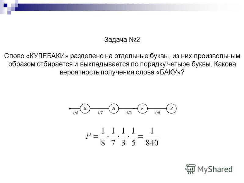 Задача 2 Слово «КУЛЕБАКИ» разделено на отдельные буквы, из них произвольным образом отбирается и выкладывается по порядку четыре буквы. Какова вероятность получения слова «БАКУ»?.
