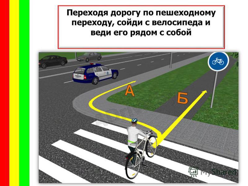 Переходя дорогу по пешеходному переходу, сойди с велосипеда и веди его рядом с собой