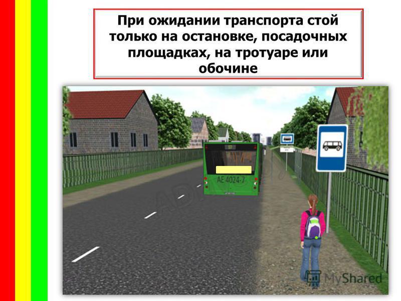 При ожидании транспорта стой только на остановке, посадочных площадках, на тротуаре или обочине