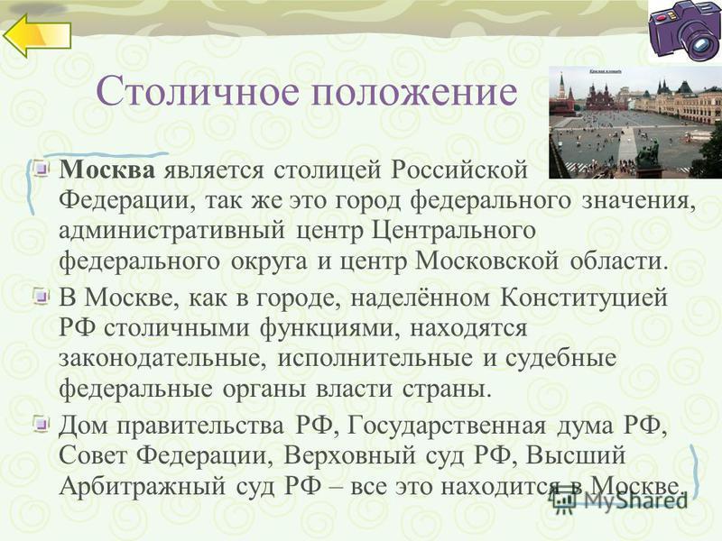 Столичное положение Москва является столицей Российской Федерации, так же это город федерального значения, административный центр Центрального федерального округа и центр Московской области. В Москве, как в городе, наделённом Конституцией РФ столичны