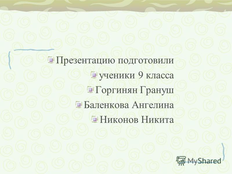 Презентацию подготовили ученики 9 класса Горгинян Грануш Баленкова Ангелина Никонов Никита