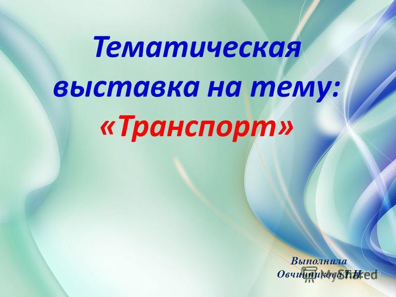Тематическая выставка на тему: «Транспорт» Выполнила Овчинникова Т.И.