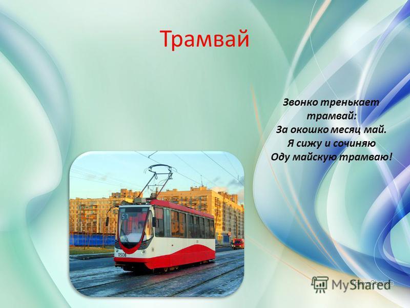 Трамвай Звонко тренькает трамвай: За окошко месяц май. Я сижу и сочиняю Оду майскую трамваю!