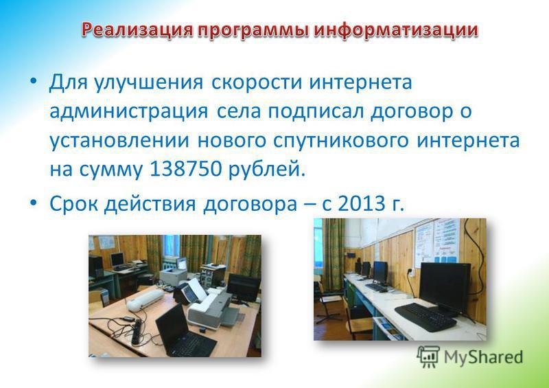 Для улучшения скорости интернета администрация села подписал договор о установлении нового спутникового интернета на сумму 138750 рублей. Срок действия договора – с 2013 г.