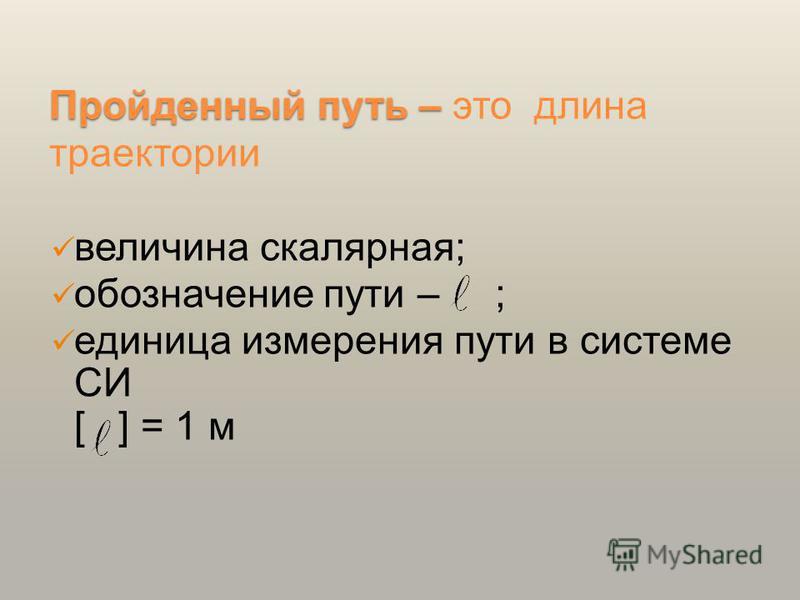 Пройденный путь – Пройденный путь – это длина траектории величина скалярная; обозначение пути – ; единица измерения пути в системе СИ [ ] = 1 м