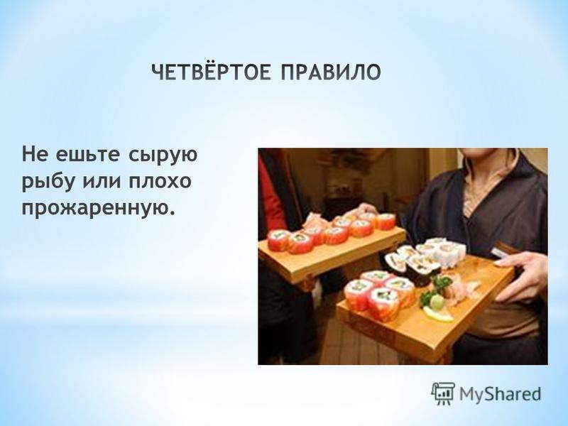 Не ешьте сырую рыбу или плохо прожаренную.