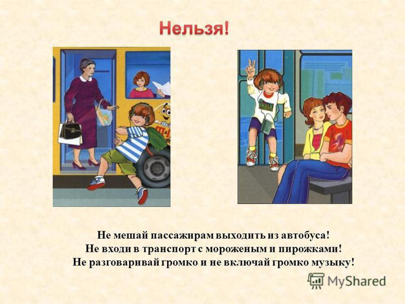 Не мешай пассажирам выходить из автобуса! Не входи в транспорт с мороженым и пирожками! Не разговаривай громко и не включай громко музыку!