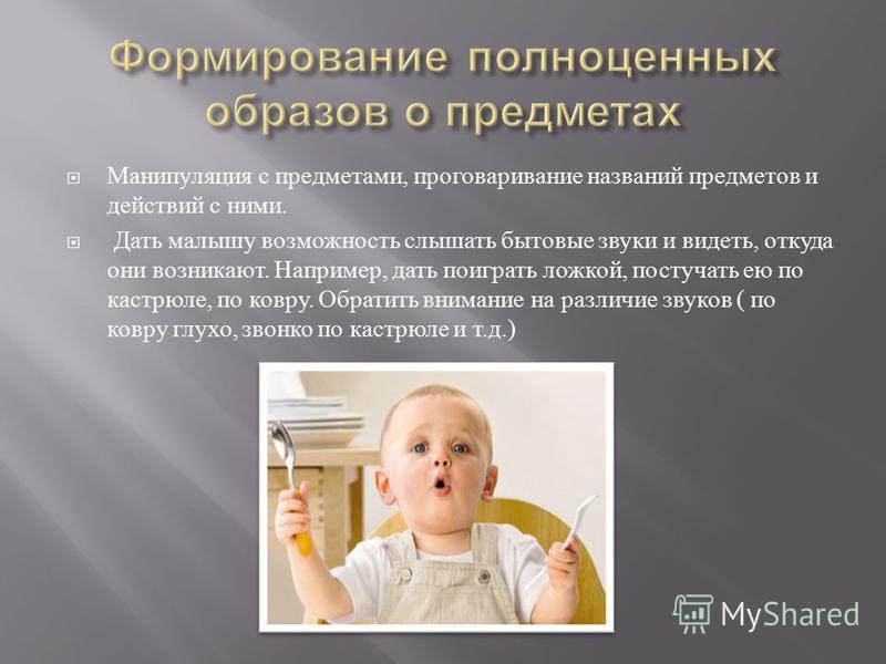 Манипуляция с предметами, проговаривание названий предметов и действий с ними. Дать малышу возможность слышать бытовые звуки и видеть, откуда они возникают. Например, дать поиграть ложкой, постучать ею по кастрюле, по ковру. Обратить внимание на разл