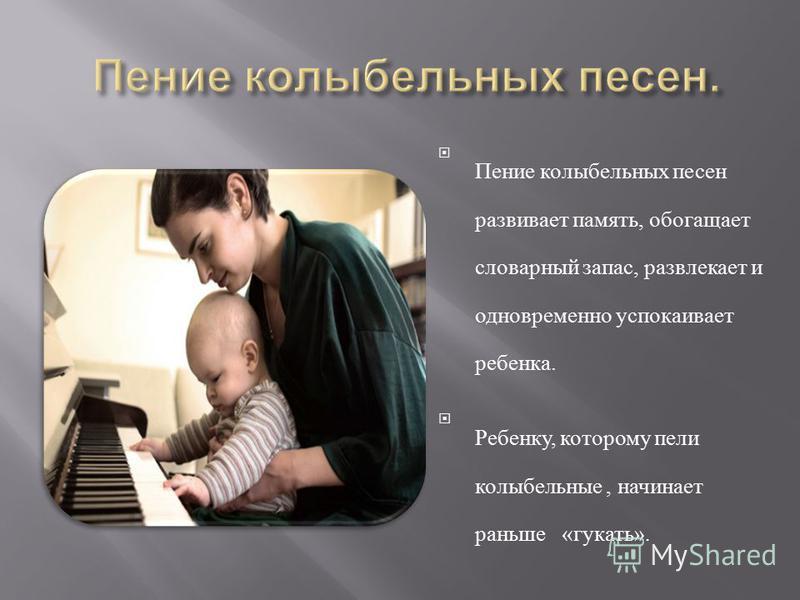 Пение колыбельных песен развивает память, обогащает словарный запас, развлекает и одновременно успокаивает ребенка. Ребенку, которому пели колыбельные, начинает раньше « гукать ».