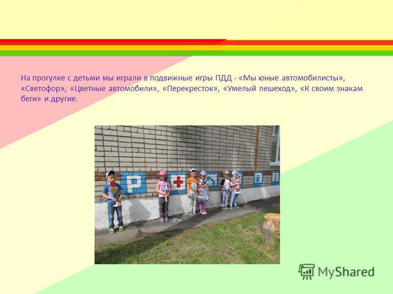 На прогулке с детьми мы играли в подвижные игры ПДД - «Мы юные автомобилисты», «Светофор», «Цветные автомобили», «Перекресток», «Умелый пешеход», «К своим знакам беги» и другие.