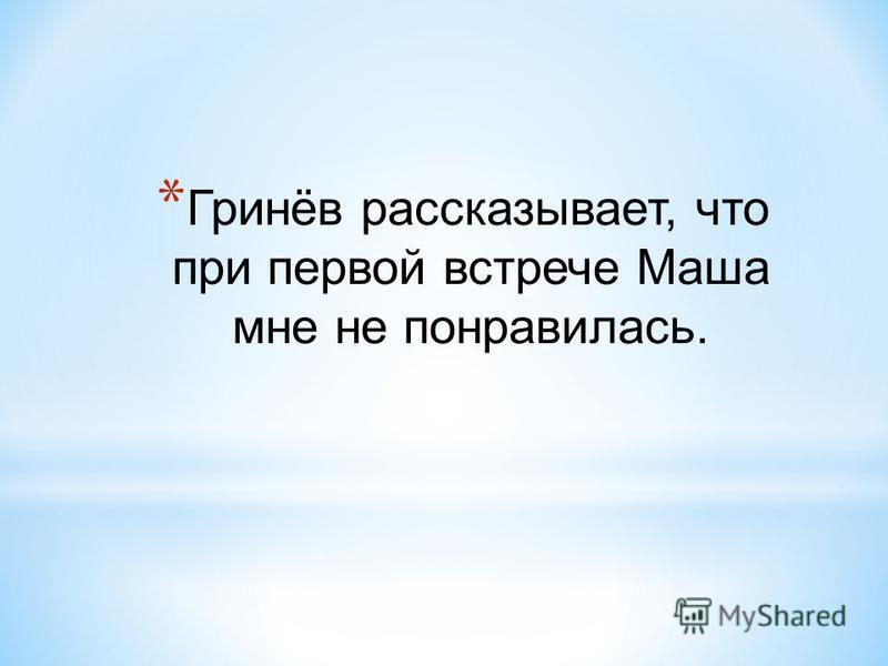 * Гринёв рассказывает, что при первой встрече Маша мне не понравилась.