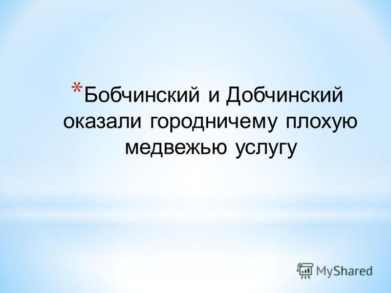 * Бобчинский и Добчинский оказали городничему плохую медвежью услугу