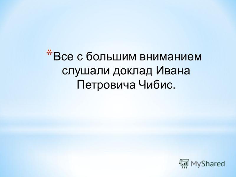 * Все с большим вниманием слушали доклад Ивана Петровича Чибис.