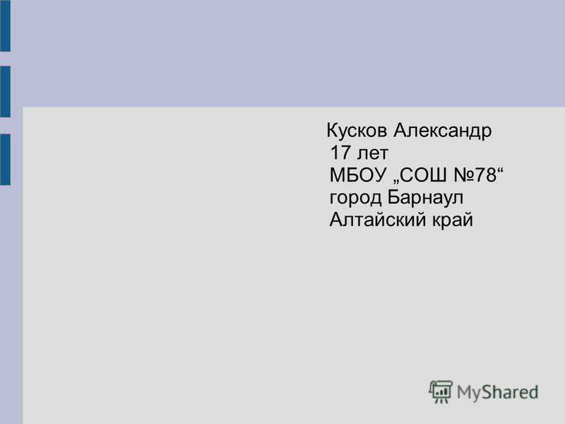Кусков Александр 17 лет МБОУ СОШ 78 город Барнаул Алтайский край