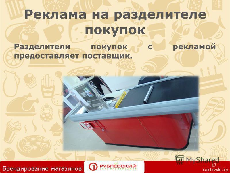 Реклама на разделителе покупок Разделители покупок с рекламой предоставляет поставщик. 17 Брендирование магазинов