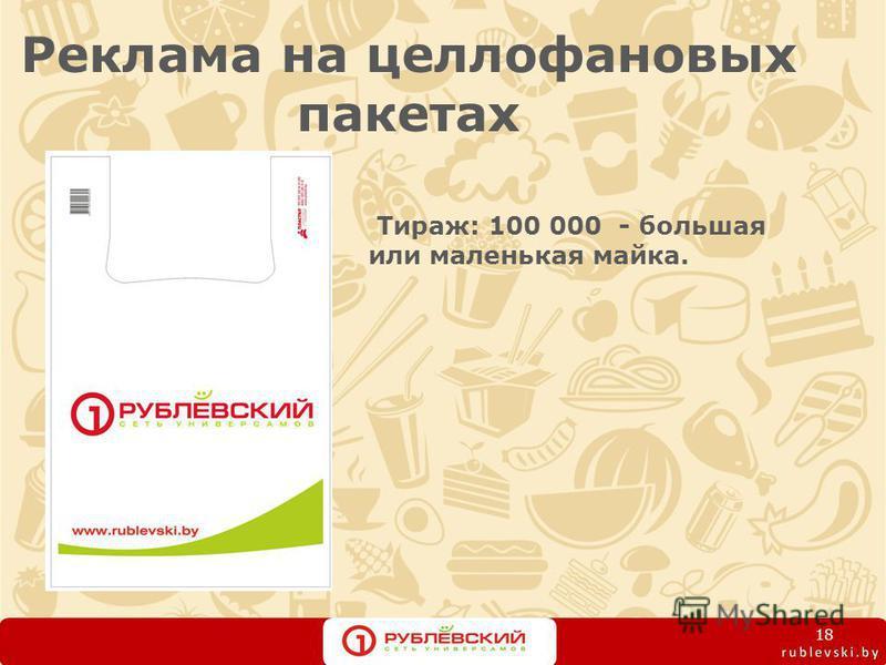 Реклама на целлофановых пакетах Тираж: 100 000 - большая или маленькая майка. 18