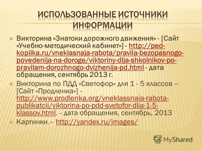 Викторина «Знатоки дорожного движения» - [Сайт «Учебно-методический кабинет»] - http://ped- kopilka.ru/vneklasnaja-rabota/pravila-bezopasnogo- povedenija-na-doroge/viktoriny-dlja-shkolnikov-po- pravilam-dorozhnogo-dvizhenija-pd.html - дата обращения,