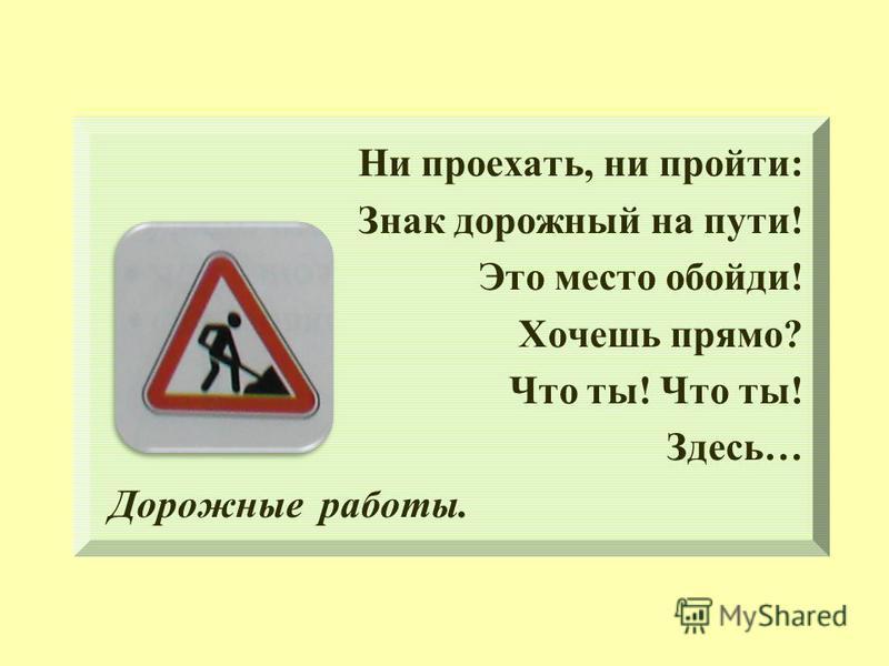 Ни проехать, ни пройти: Знак дорожный на пути! Это место обойди! Хочешь прямо? Что ты! Здесь… Дорожные работы.