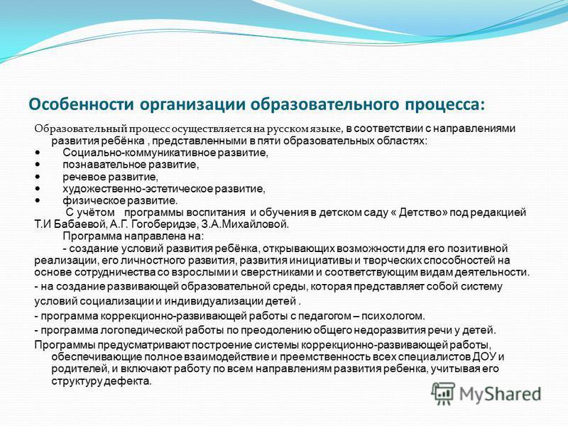 Особенности организации образовательного процесса: Образовательный процесс осуществляется на русском языке, в соответствии с направлениями развития ребёнка, представленными в пяти образовательных областях: Социально-коммуникативное развитие, познават
