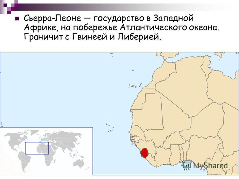 Сьерра-Леоне государство в Западной Африке, на побережье Атлантического океана. Граничит с Гвинеей и Либерией.