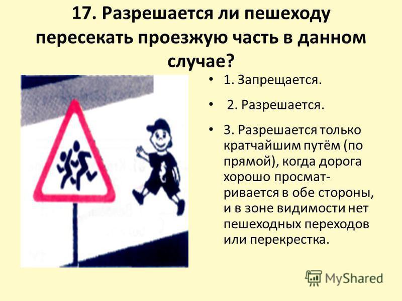17. Разрешается ли пешеходу пересекать проезжую часть в данном случае? 1. Запрещается. 2. Разрешается. 3. Разрешается только кратчайшим путём (по прямой), когда дорога хорошо просмат ривается в обе стороны, и в зоне видимости нет пешеходных переходо