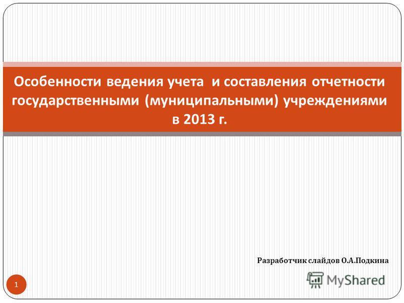 Разработчик слайдов О. А. Подкина 1 Особенности ведения учета и составления отчетности государственными ( муниципальными ) учреждениями в 2013 г.