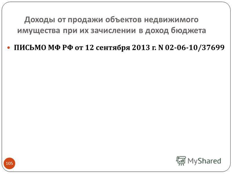 Доходы от продажи объектов недвижимого имущества при их зачислении в доход бюджета 105 ПИСЬМО МФ РФ от 12 сентября 2013 г. N 02-06-10/37699