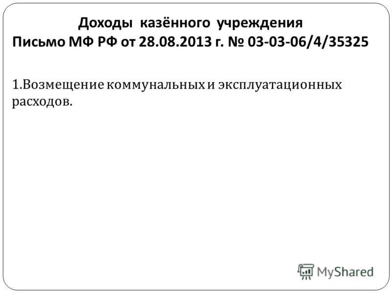 Доходы казённого учреждения Письмо МФ РФ от 28.08.2013 г. 03-03-06/4/35325 1. Возмещение коммунальных и эксплуатационных расходов.