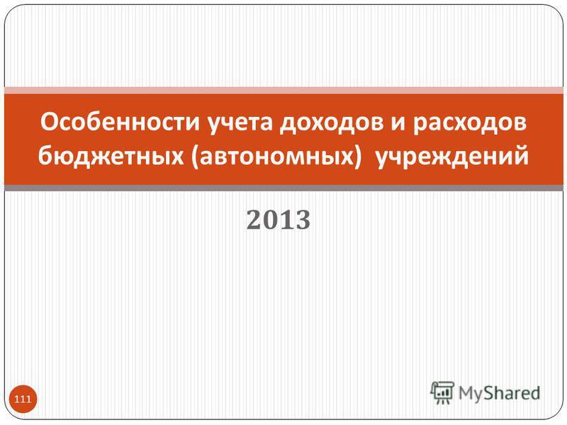 2013 111 Особенности учета доходов и расходов бюджетных ( автономных ) учреждений