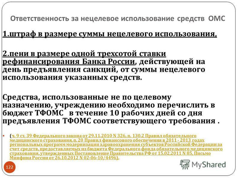 Ответственность за нецелевое использование средств ОМС 1. штраф в размере суммы нецелевого использования, 2. пени в размере одной трехсотой ставки рефинансирования Банка России, действующей на день предъявления санкций, от суммы нецелевого использова