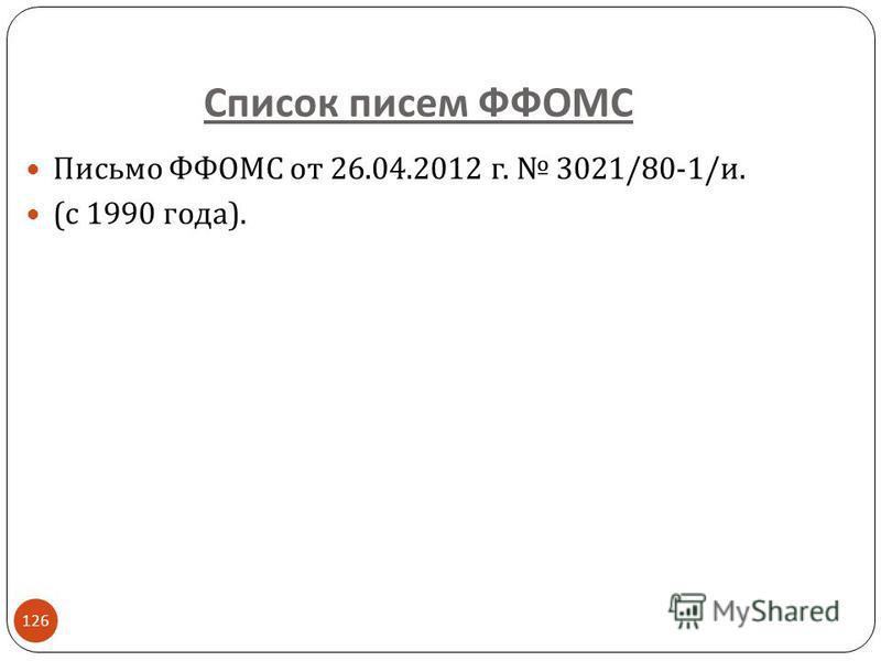 Список писем ФФОМС 126 Письмо ФФОМС от 26.04.2012 г. 3021/80-1/ и. ( с 1990 года ).