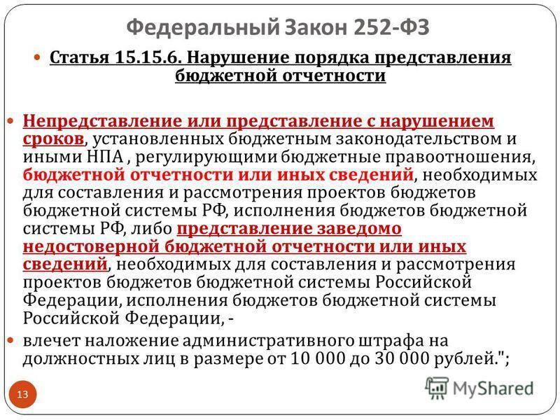 Федеральный Закон 252- ФЗ 13 Статья 15.15.6. Нарушение порядка представления бюджетной отчетности Непредставление или представление с нарушением сроков, установленных бюджетным законодательством и иными НПА, регулирующими бюджетные правоотношения, бю