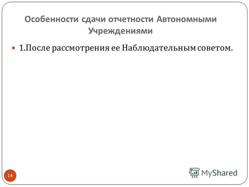 Особенности сдачи отчетности Автономными Учреждениями 14 1. После рассмотрения ее Наблюдательным советом.