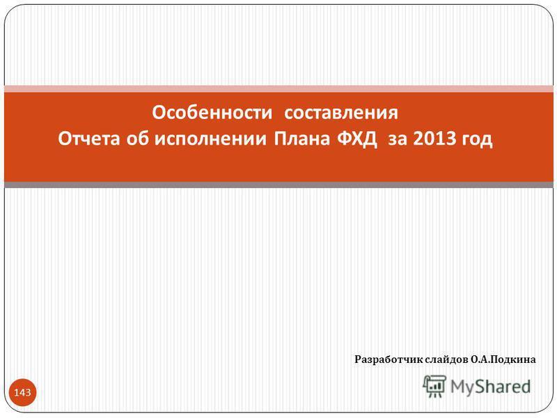 Разработчик слайдов О. А. Подкина 143 Особенности составления Отчета об исполнении Плана ФХД за 2013 год