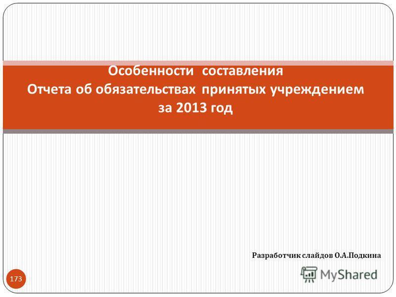 Разработчик слайдов О. А. Подкина 173 Особенности составления Отчета об обязательствах принятых учреждением за 2013 год