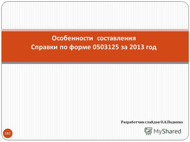 Разработчик слайдов О. А. Подкина 182 Особенности составления Справки по форме 0503125 за 2013 год