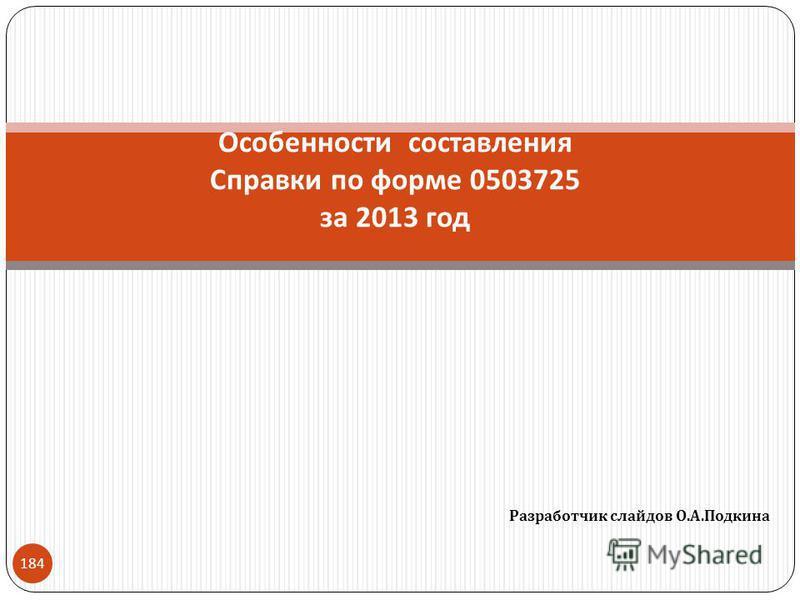 Разработчик слайдов О. А. Подкина 184 Особенности составления Справки по форме 0503725 за 2013 год