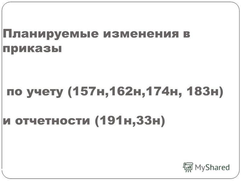 Планируемые изменения в приказы по учету (157 н,162 н,174 н, 183 н) и отчетности (191 н,33 н) СЛАЙД 186