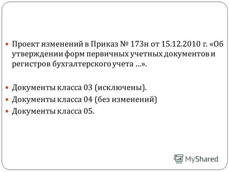 Проект изменений в Приказ 173 н от 15.12.2010 г. « Об утверждении форм первичных учетных документов и регистров бухгалтерского учета …». Документы класса 03 ( исключены ). Документы класса 04 ( без изменений ) Документы класса 05.