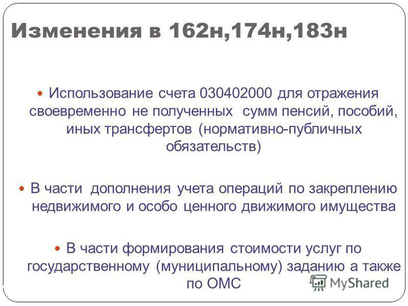 Изменения в 162 н,174 н,183 н СЛАЙД 194 Использование счета 030402000 для отражения своевременно не полученных сумм пенсий, пособий, иных трансфертов (нормативно-публичных обязательств) В части дополнения учета операций по закреплению недвижимого и о