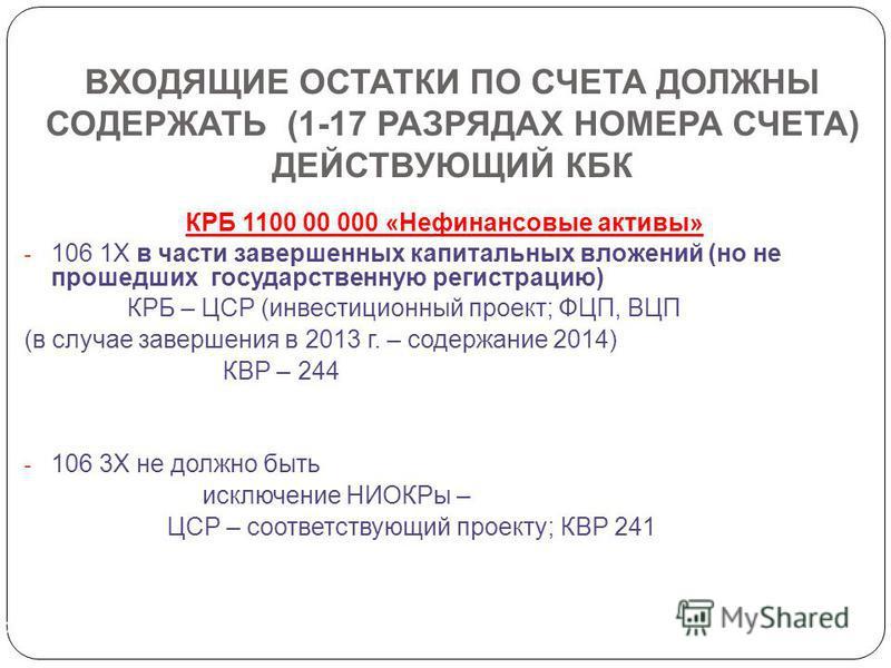 ВХОДЯЩИЕ ОСТАТКИ ПО СЧЕТА ДОЛЖНЫ СОДЕРЖАТЬ (1-17 РАЗРЯДАХ НОМЕРА СЧЕТА) ДЕЙСТВУЮЩИЙ КБК КРБ 1100 00 000 «Нефинансовые активы» - 106 1Х в части завершенных капитальных вложений (но не прошедших государственную регистрацию) КРБ – ЦСР (инвестиционный пр