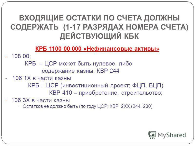 ВХОДЯЩИЕ ОСТАТКИ ПО СЧЕТА ДОЛЖНЫ СОДЕРЖАТЬ (1-17 РАЗРЯДАХ НОМЕРА СЧЕТА) ДЕЙСТВУЮЩИЙ КБК КРБ 1100 00 000 «Нефинансовые активы» - 108 00; КРБ – ЦСР может быть нулевое, либо содержание казны; КВР 244 - 106 1Х в части казны КРБ – ЦСР (инвестиционный прое
