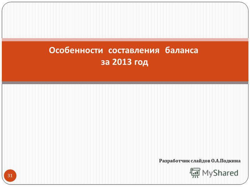 Разработчик слайдов О. А. Подкина 31 Особенности составления баланса за 2013 год